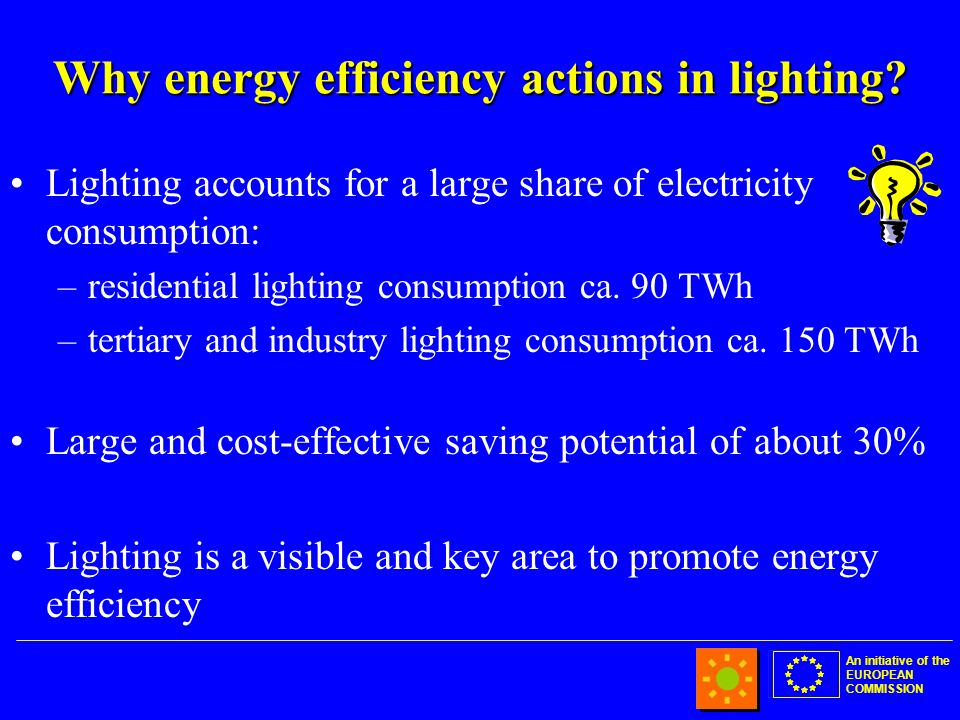 An initiative of the EUROPEAN COMMISSION Why energy efficiency actions in lighting.