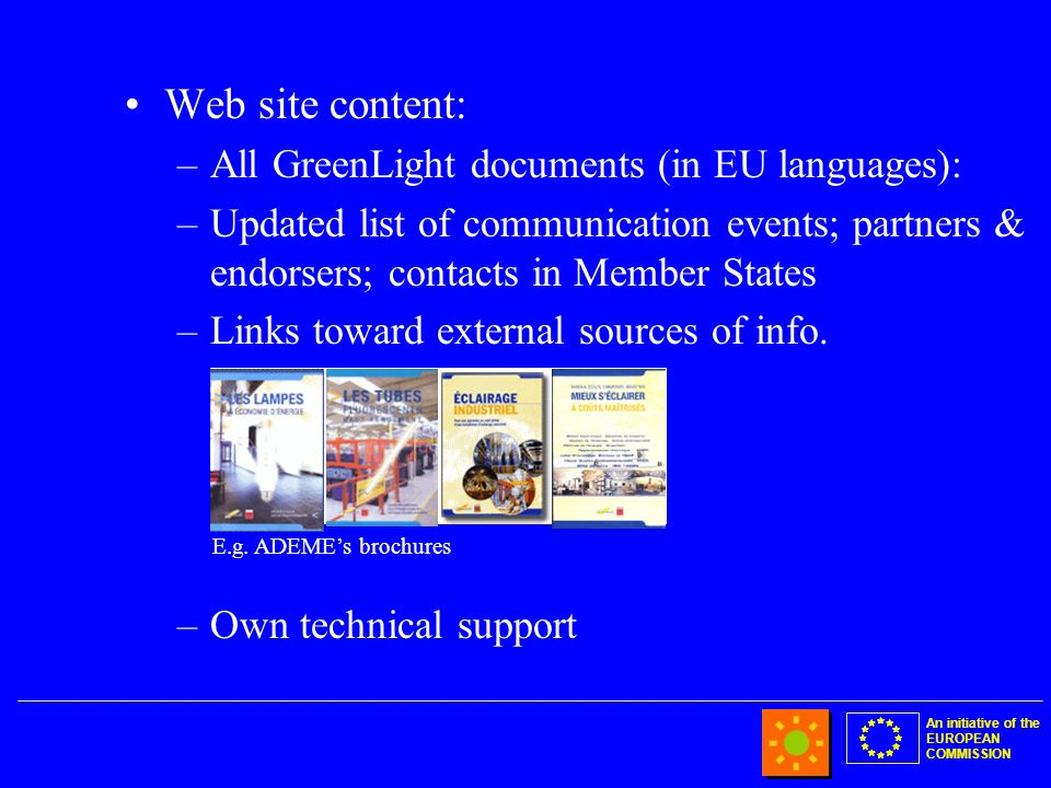 An initiative of the EUROPEAN COMMISSION Web site content: –All GreenLight documents (in EU languages): –Updated list of communication events; partners & endorsers; contacts in Member States –Links toward external sources of info.