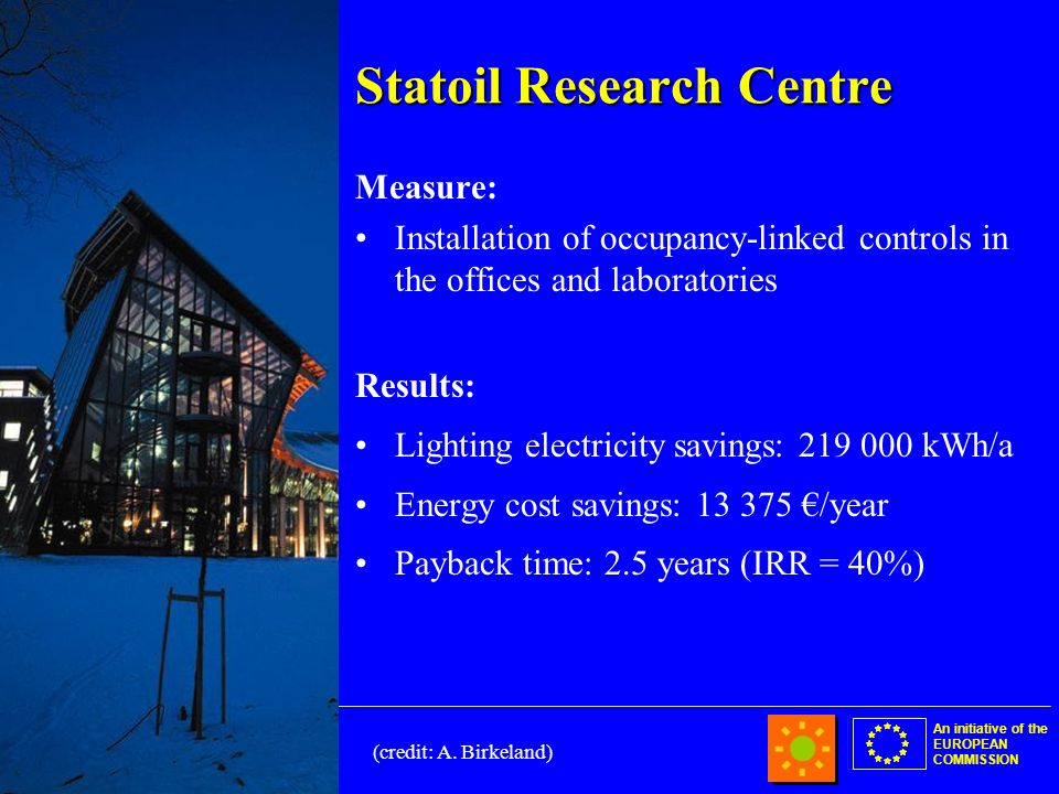 An initiative of the EUROPEAN COMMISSION Statoil Research Centre Measure: Installation of occupancy-linked controls in the offices and laboratories Results: Lighting electricity savings: 219 000 kWh/a Energy cost savings: 13 375 /year Payback time: 2.5 years (IRR = 40%) (credit: A.
