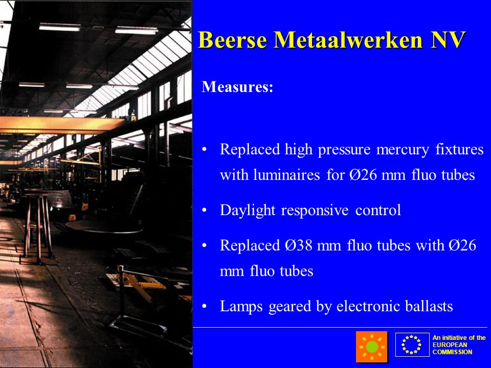 An initiative of the EUROPEAN COMMISSION Beerse Metaalwerken NV Measures: Replaced high pressure mercury fixtures with luminaires for Ø26 mm fluo tubes Daylight responsive control Replaced Ø38 mm fluo tubes with Ø26 mm fluo tubes Lamps geared by electronic ballasts