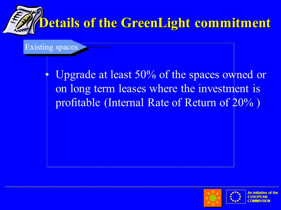An initiative of the EUROPEAN COMMISSION Details of the GreenLight commitment Upgrade at least 50% of the spaces owned or on long term leases where the investment is profitable (Internal Rate of Return of 20% ) Existing spaces