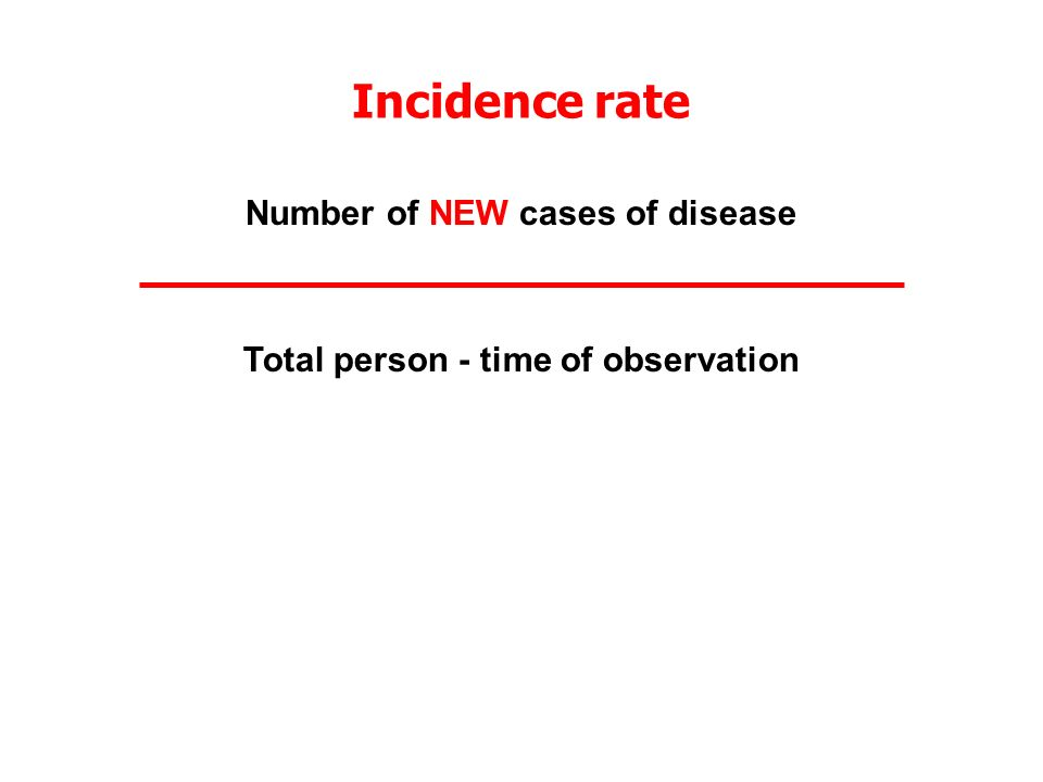 Incidence rate Number of NEW cases of disease Total person - time of observation