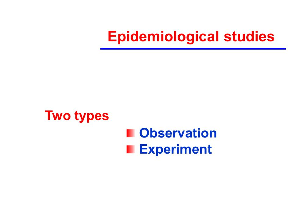 Epidemiological studies Two types Observation Experiment