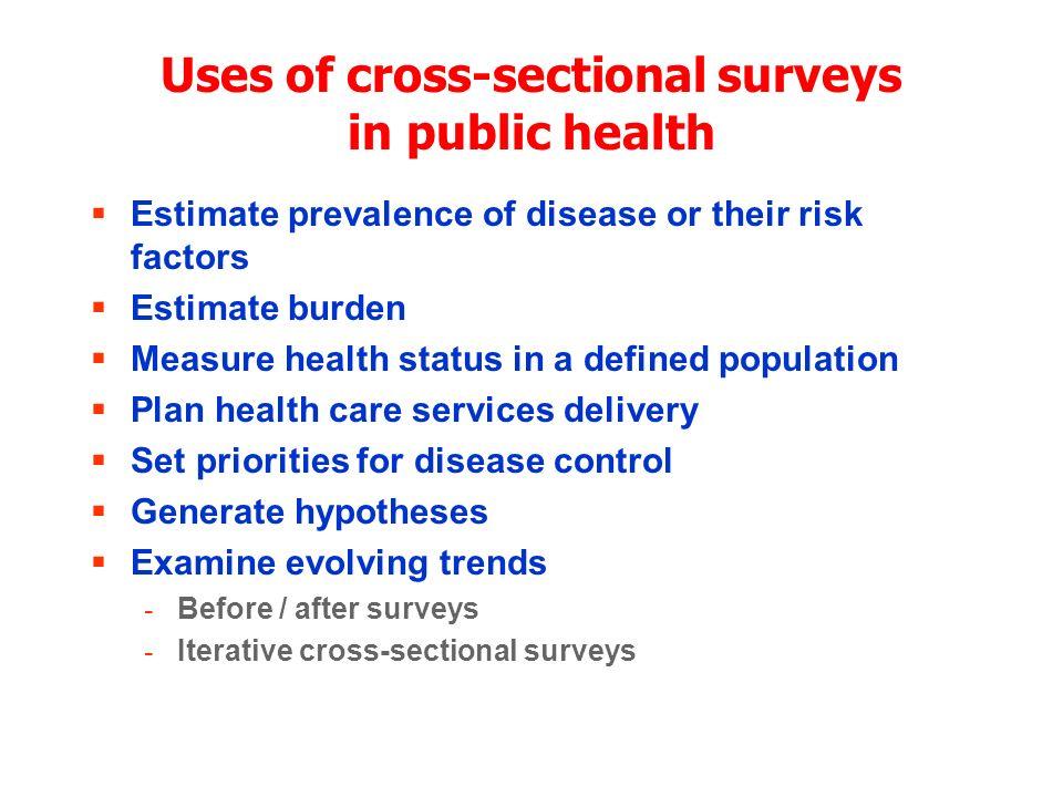 Uses of cross-sectional surveys in public health Estimate prevalence of disease or their risk factors Estimate burden Measure health status in a defin
