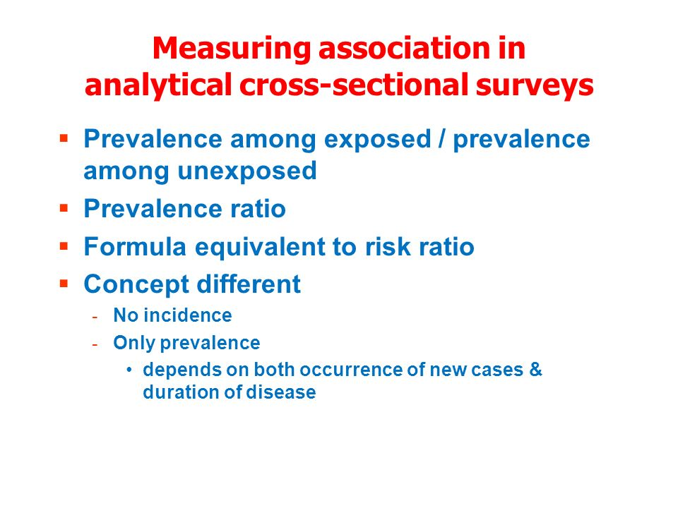 Measuring association in analytical cross-sectional surveys Prevalence among exposed / prevalence among unexposed Prevalence ratio Formula equivalent