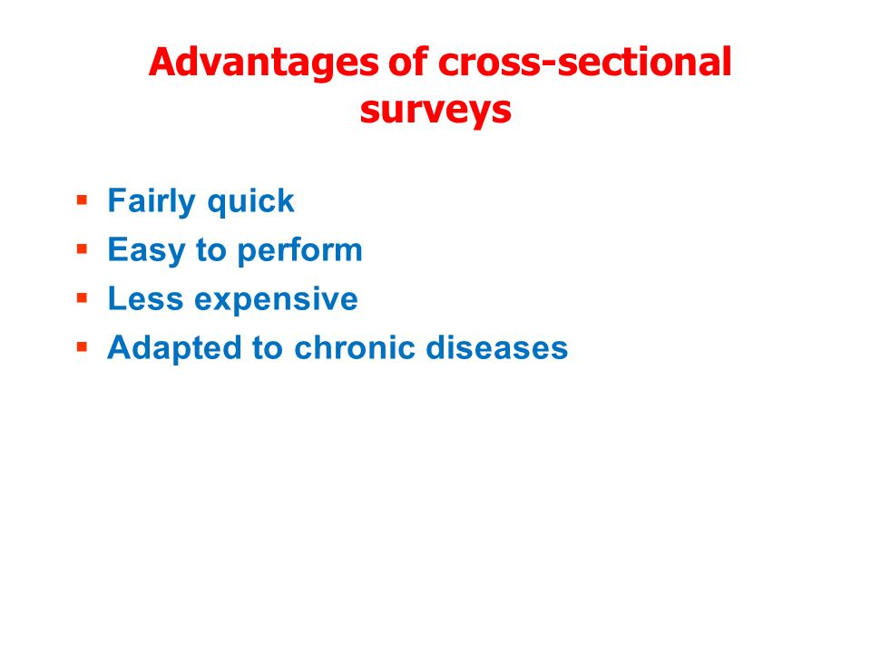 Advantages of cross-sectional surveys Fairly quick Easy to perform Less expensive Adapted to chronic diseases