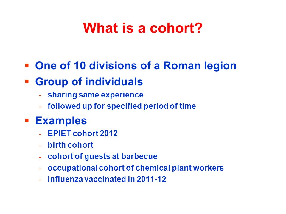 What is a cohort? One of 10 divisions of a Roman legion Group of individuals - sharing same experience - followed up for specified period of time Exam