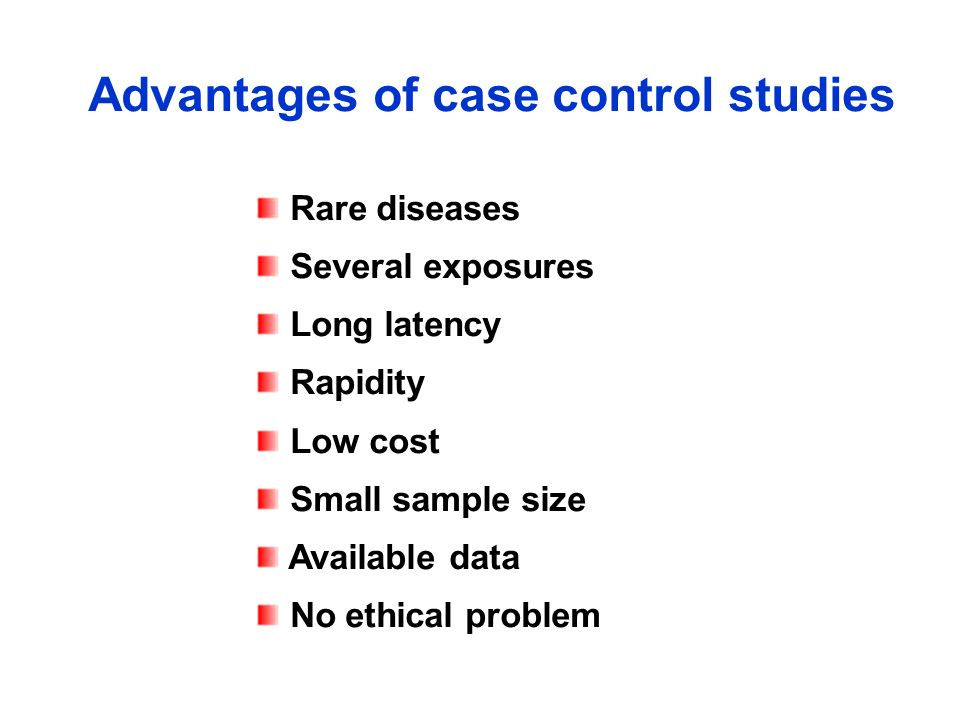 Advantages of case control studies Rare diseases Several exposures Long latency Rapidity Low cost Small sample size Available data No ethical problem