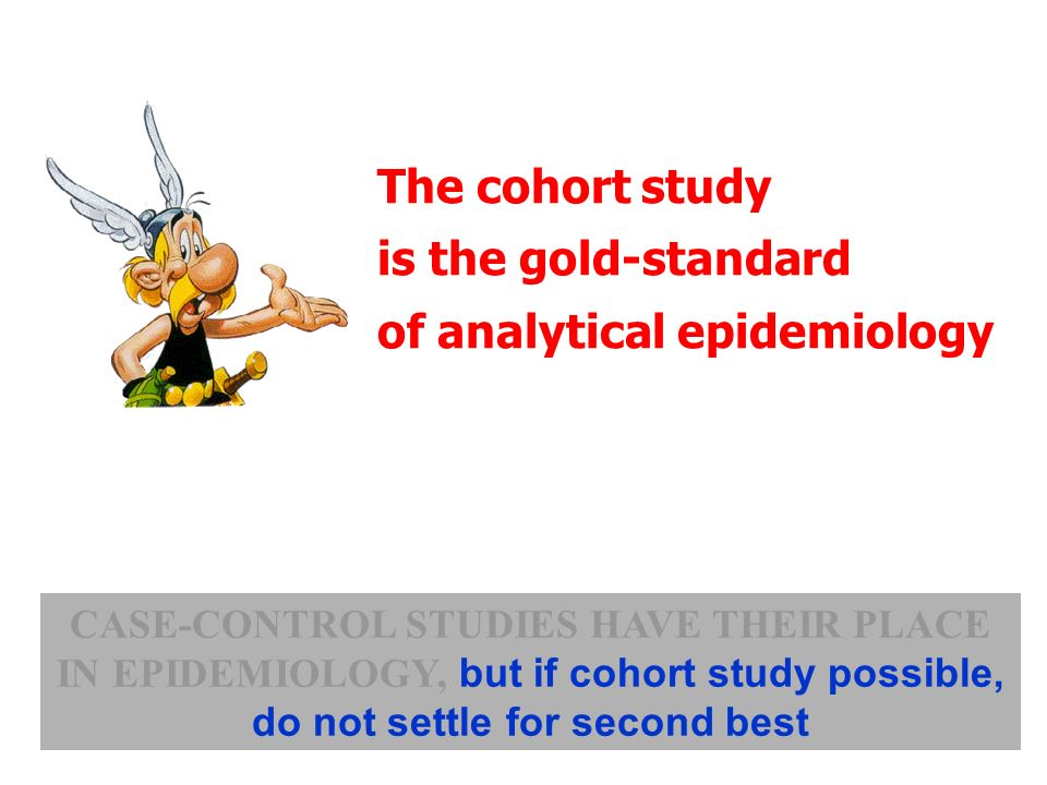 The cohort study is the gold-standard of analytical epidemiology CASE-CONTROL STUDIES HAVE THEIR PLACE IN EPIDEMIOLOGY, but if cohort study possible,