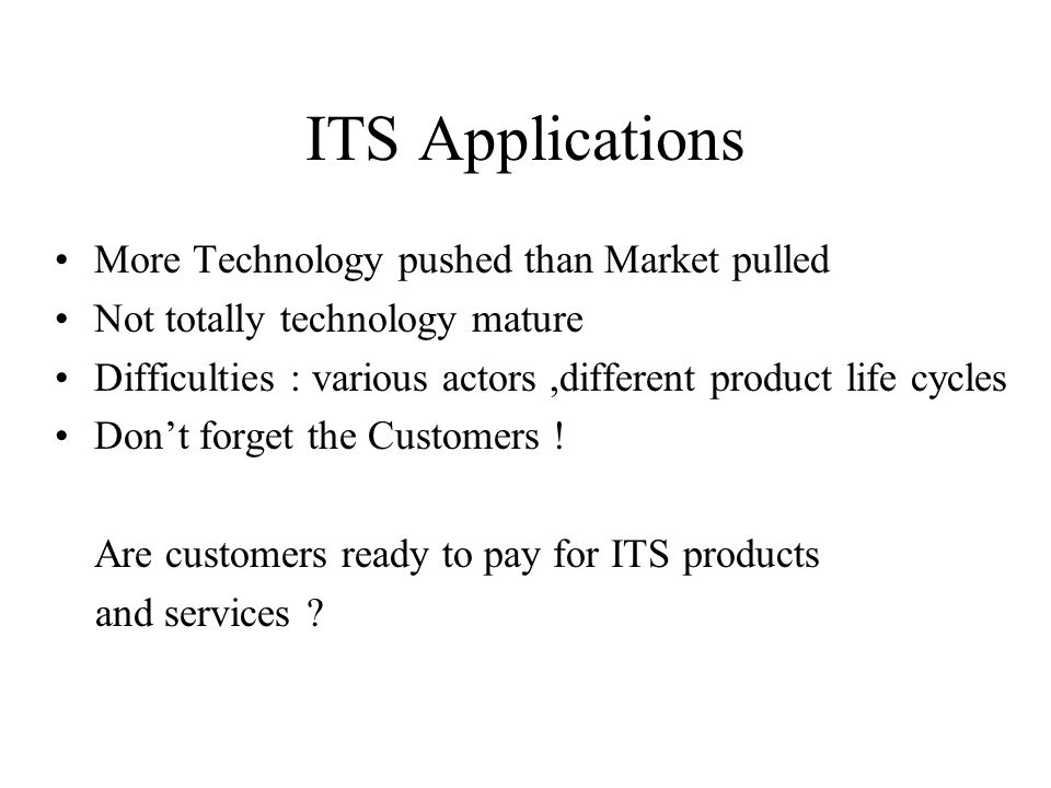 ITS Applications More Technology pushed than Market pulled Not totally technology mature Difficulties : various actors,different product life cycles Dont forget the Customers .