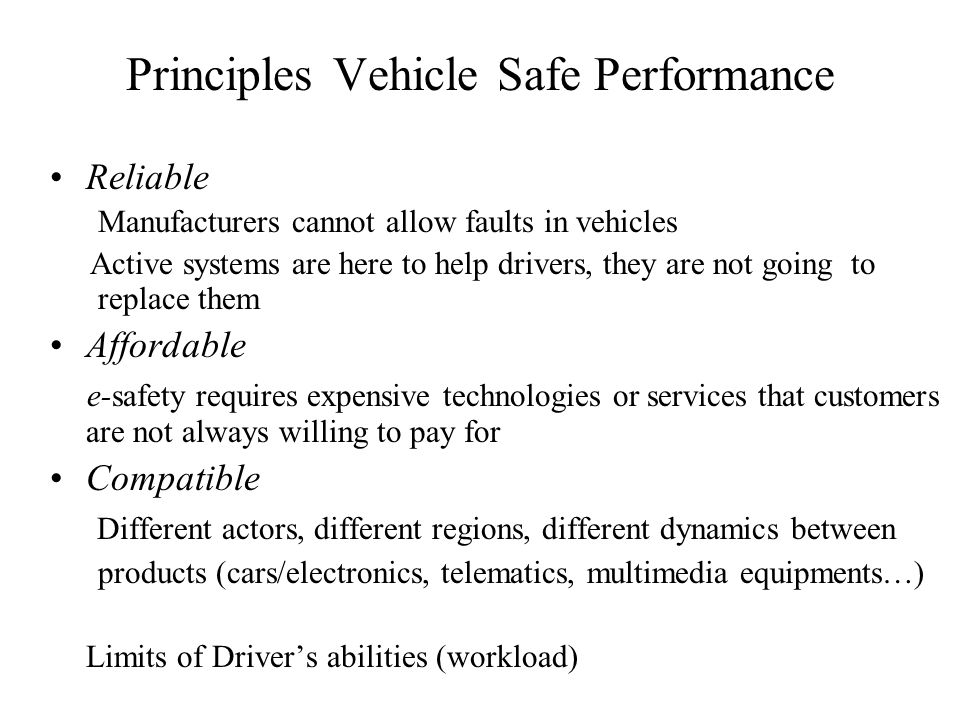 Principles Vehicle Safe Performance Reliable Manufacturers cannot allow faults in vehicles Active systems are here to help drivers, they are not going to replace them Affordable e-safety requires expensive technologies or services that customers are not always willing to pay for Compatible Different actors, different regions, different dynamics between products (cars/electronics, telematics, multimedia equipments…) Limits of Drivers abilities (workload)
