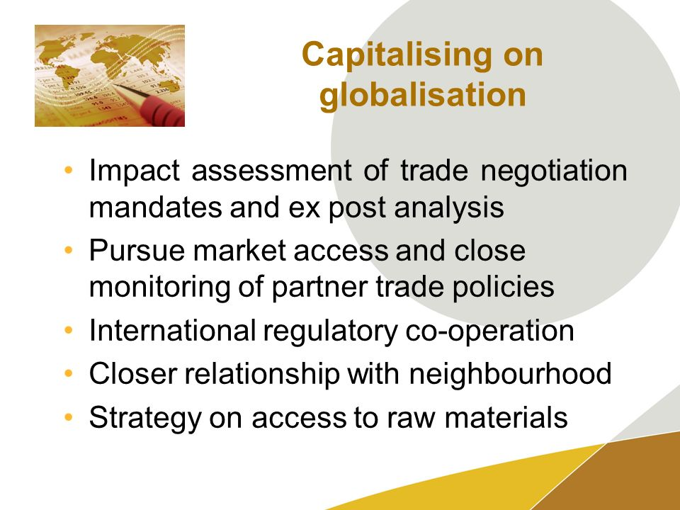 Capitalising on globalisation Impact assessment of trade negotiation mandates and ex post analysis Pursue market access and close monitoring of partner trade policies International regulatory co-operation Closer relationship with neighbourhood Strategy on access to raw materials