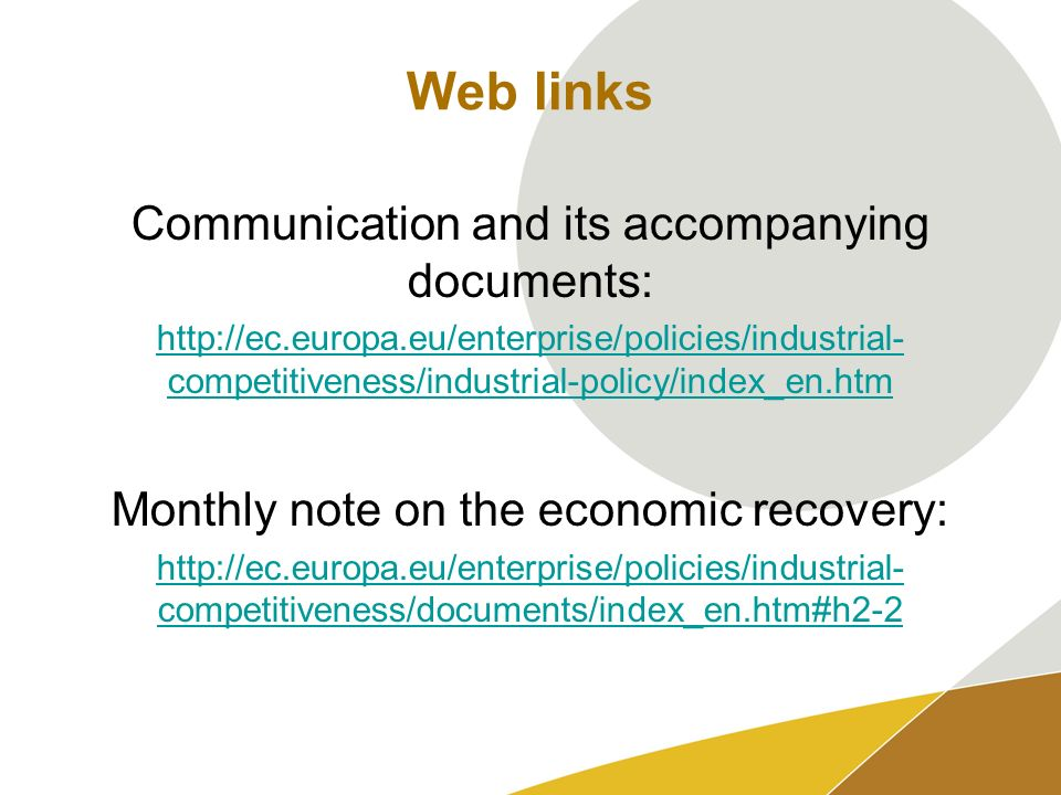 Web links Communication and its accompanying documents: http://ec.europa.eu/enterprise/policies/industrial- competitiveness/industrial-policy/index_en.htm Monthly note on the economic recovery: http://ec.europa.eu/enterprise/policies/industrial- competitiveness/documents/index_en.htm#h2-2