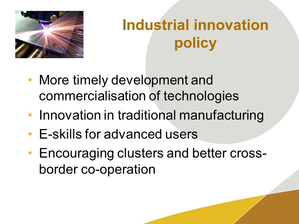 Industrial innovation policy More timely development and commercialisation of technologies Innovation in traditional manufacturing E-skills for advanced users Encouraging clusters and better cross- border co-operation