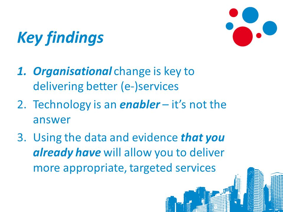 Key findings 1.Organisational change is key to delivering better (e-)services 2.Technology is an enabler – its not the answer 3.Using the data and evidence that you already have will allow you to deliver more appropriate, targeted services 8