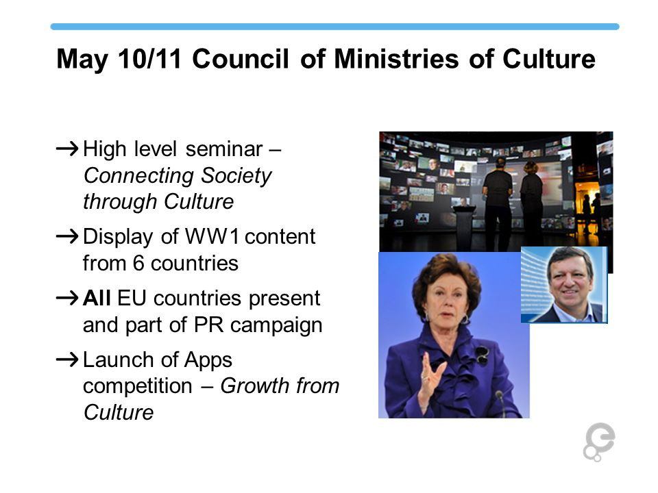 May 10/11 Council of Ministries of Culture High level seminar – Connecting Society through Culture Display of WW1 content from 6 countries All EU coun