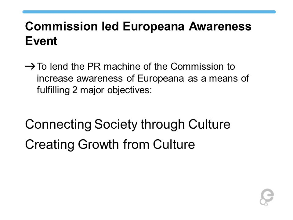 Commission led Europeana Awareness Event To lend the PR machine of the Commission to increase awareness of Europeana as a means of fulfilling 2 major