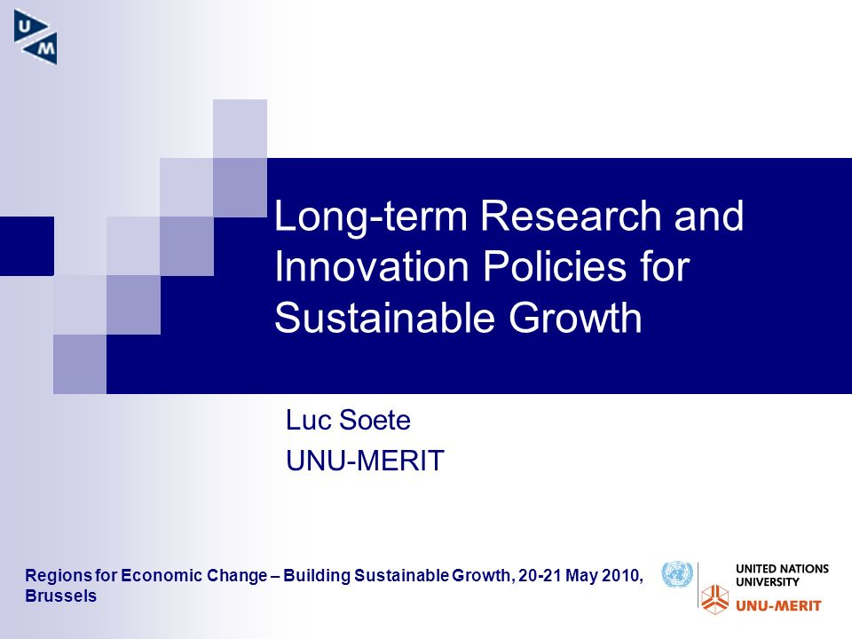 Long-term Research and Innovation Policies for Sustainable Growth Luc Soete UNU-MERIT Regions for Economic Change – Building Sustainable Growth, 20-21