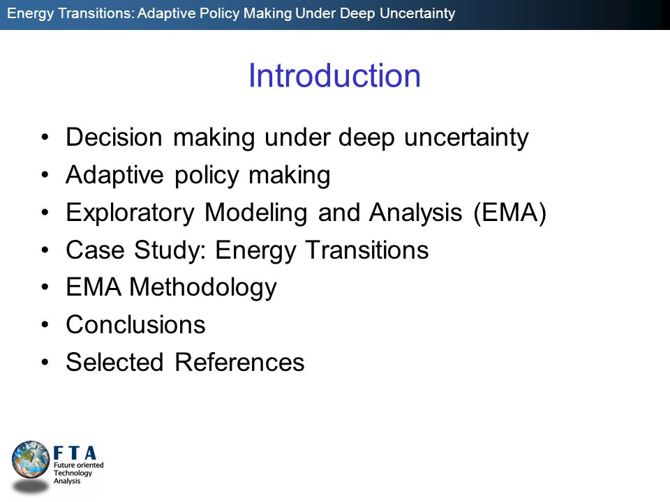 Energy Transitions: Adaptive Policy Making Under Deep Uncertainty Introduction Decision making under deep uncertainty Adaptive policy making Exploratory Modeling and Analysis (EMA) Case Study: Energy Transitions EMA Methodology Conclusions Selected References