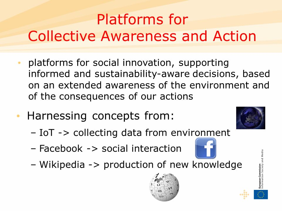 Platforms for Collective Awareness and Action platforms for social innovation, supporting informed and sustainability-aware decisions, based on an extended awareness of the environment and of the consequences of our actions Harnessing concepts from: –IoT -> collecting data from environment –Facebook -> social interaction –Wikipedia -> production of new knowledge