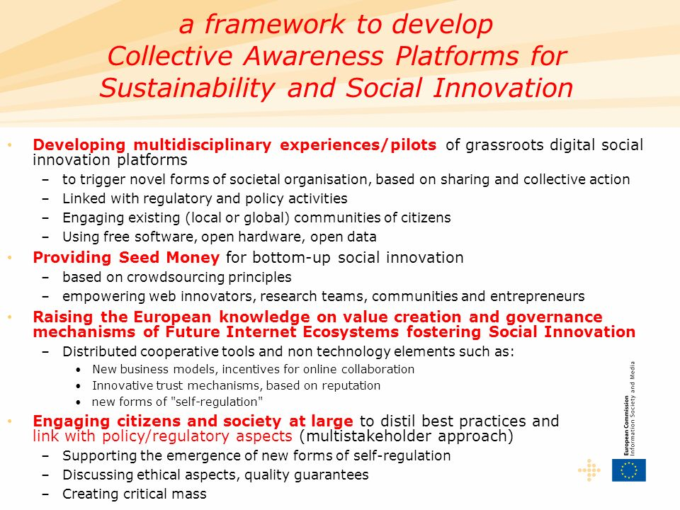 Developing multidisciplinary experiences/pilots of grassroots digital social innovation platforms –to trigger novel forms of societal organisation, based on sharing and collective action –Linked with regulatory and policy activities –Engaging existing (local or global) communities of citizens –Using free software, open hardware, open data Providing Seed Money for bottom-up social innovation –based on crowdsourcing principles –empowering web innovators, research teams, communities and entrepreneurs Raising the European knowledge on value creation and governance mechanisms of Future Internet Ecosystems fostering Social Innovation –Distributed cooperative tools and non technology elements such as: New business models, incentives for online collaboration Innovative trust mechanisms, based on reputation new forms of self-regulation Engaging citizens and society at large to distil best practices and link with policy/regulatory aspects (multistakeholder approach) –Supporting the emergence of new forms of self-regulation –Discussing ethical aspects, quality guarantees –Creating critical mass a framework to develop Collective Awareness Platforms for Sustainability and Social Innovation