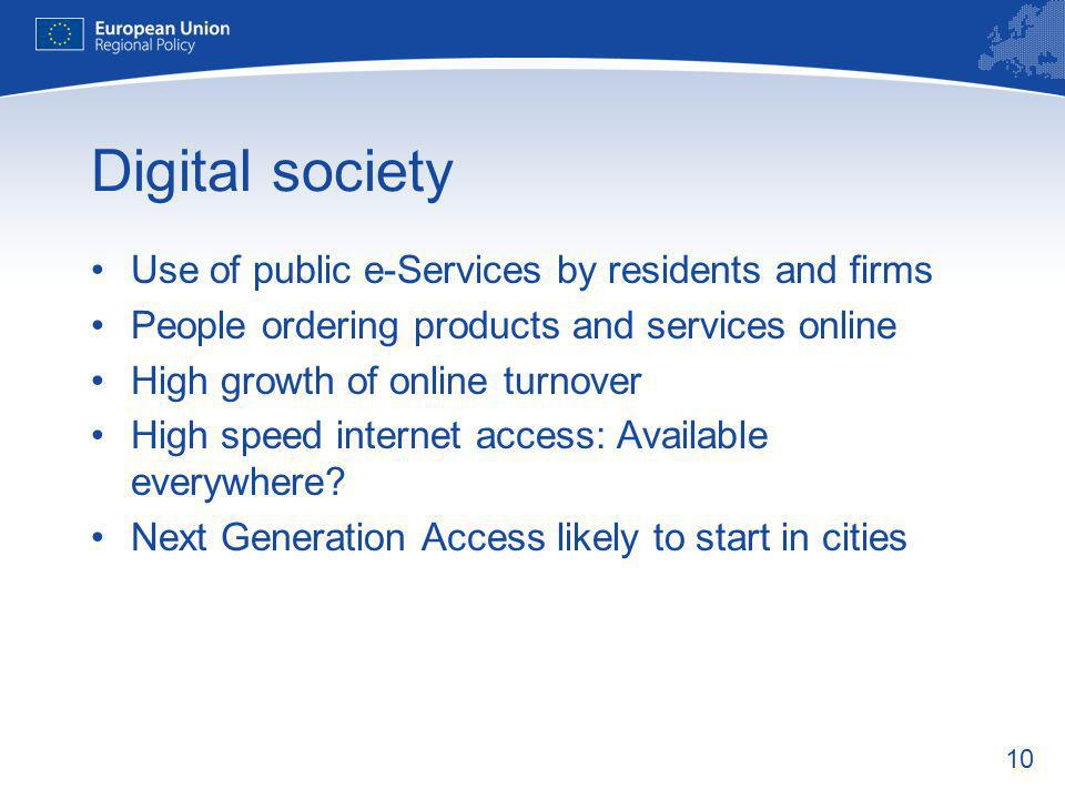 10 Digital society Use of public e-Services by residents and firms People ordering products and services online High growth of online turnover High speed internet access: Available everywhere.