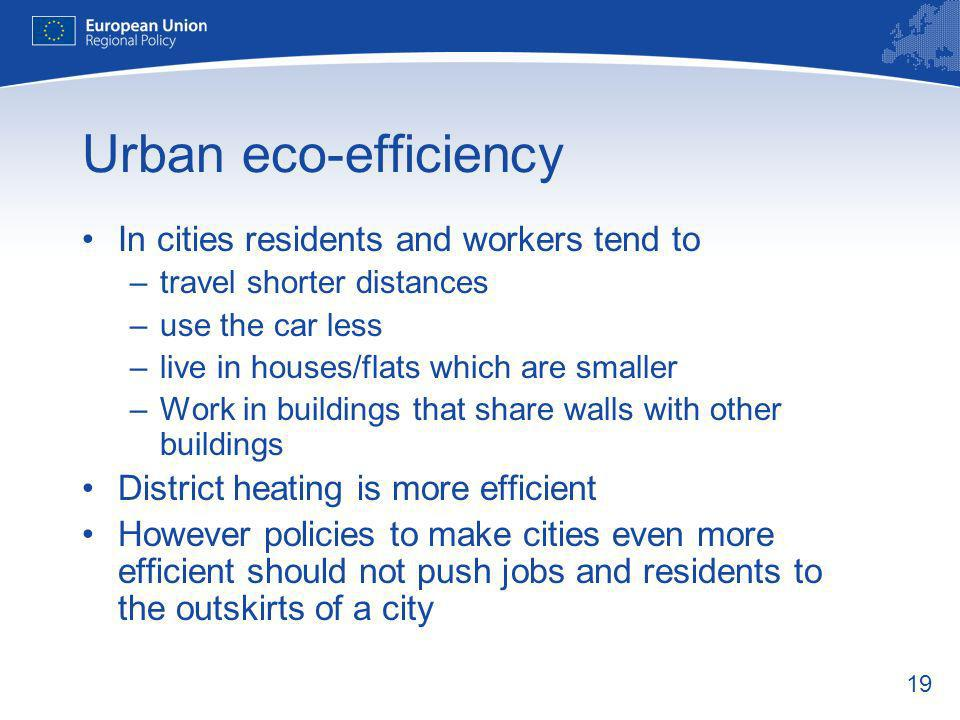 19 Urban eco-efficiency In cities residents and workers tend to –travel shorter distances –use the car less –live in houses/flats which are smaller –Work in buildings that share walls with other buildings District heating is more efficient However policies to make cities even more efficient should not push jobs and residents to the outskirts of a city
