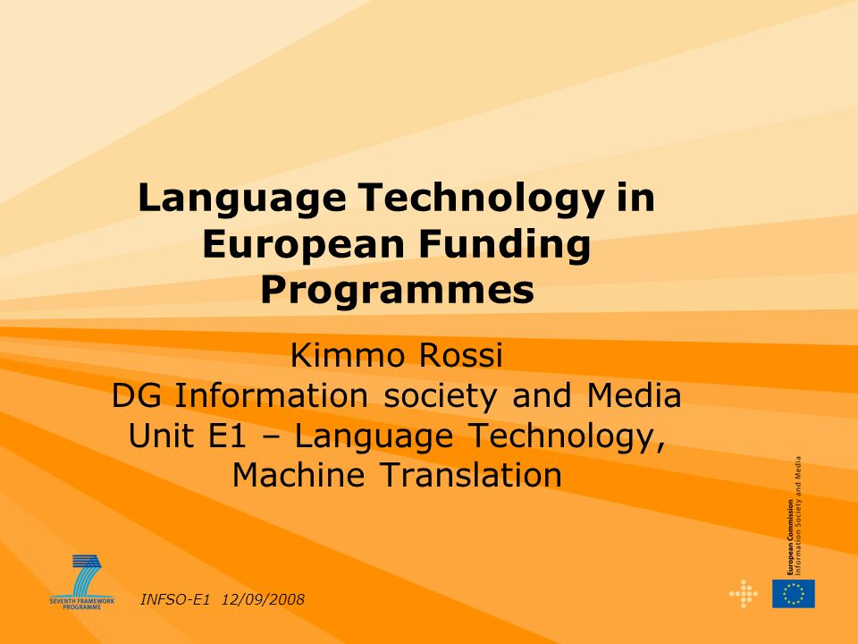 INFSO-E1 12/09/2008 Language Technology in European Funding Programmes Kimmo Rossi DG Information society and Media Unit E1 – Language Technology, Machine Translation