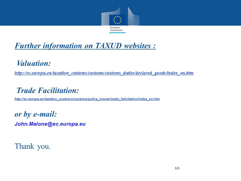 Further information on TAXUD websites : Valuation: http://ec.europa.eu/taxation_customs/customs/customs_duties/declared_goods/index_en.htm Trade Facilitation: http://ec.europa.eu/taxation_customs/customs/policy_issues/trade_falicitation/index_en.htm or by e-mail: John.Malone@ec.europa.eu Thank you.
