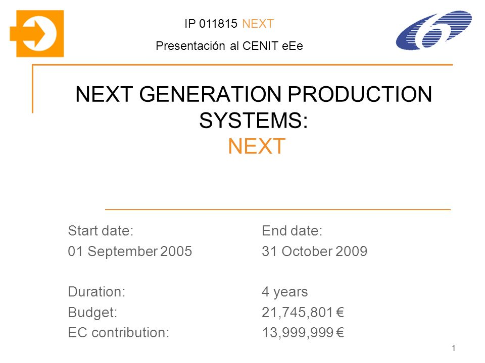 1 NEXT GENERATION PRODUCTION SYSTEMS: NEXT Start date:End date: 01 September October 2009 Duration:4 years Budget:21,745,801 EC contribution:13,999,999 IP NEXT Presentación al CENIT eEe