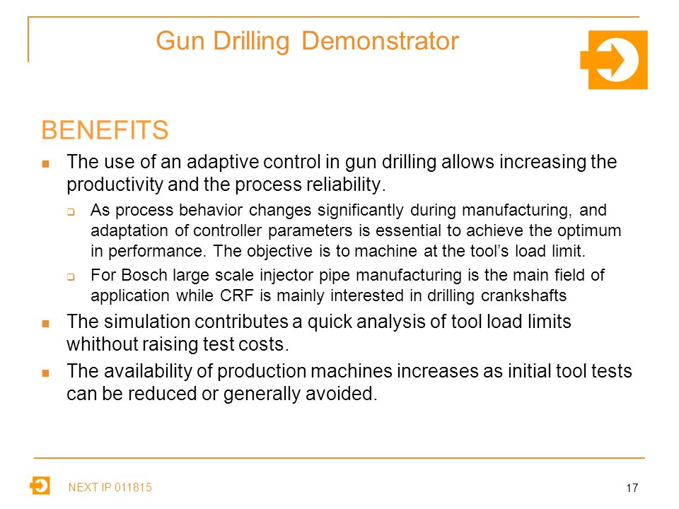 NEXT IP Gun Drilling Demonstrator BENEFITS The use of an adaptive control in gun drilling allows increasing the productivity and the process reliability.