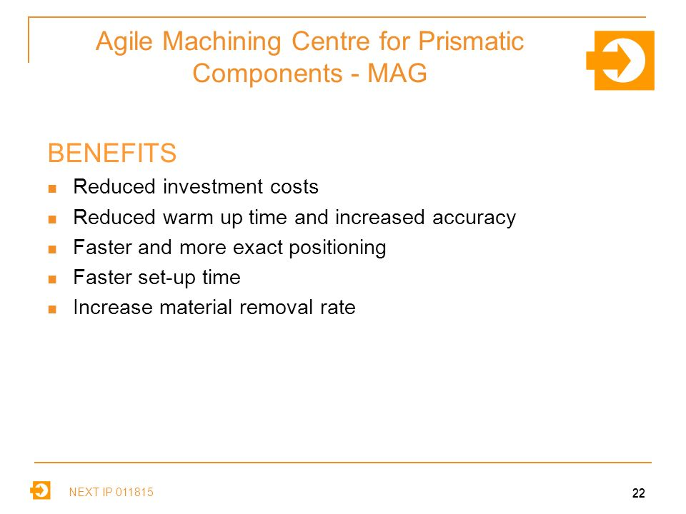 NEXT IP Agile Machining Centre for Prismatic Components - MAG BENEFITS Reduced investment costs Reduced warm up time and increased accuracy Faster and more exact positioning Faster set-up time Increase material removal rate