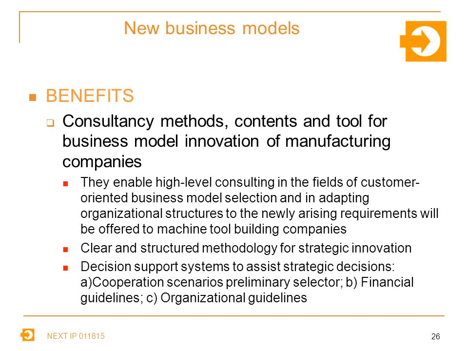 NEXT IP New business models BENEFITS Consultancy methods, contents and tool for business model innovation of manufacturing companies They enable high-level consulting in the fields of customer- oriented business model selection and in adapting organizational structures to the newly arising requirements will be offered to machine tool building companies Clear and structured methodology for strategic innovation Decision support systems to assist strategic decisions: a)Cooperation scenarios preliminary selector; b) Financial guidelines; c) Organizational guidelines