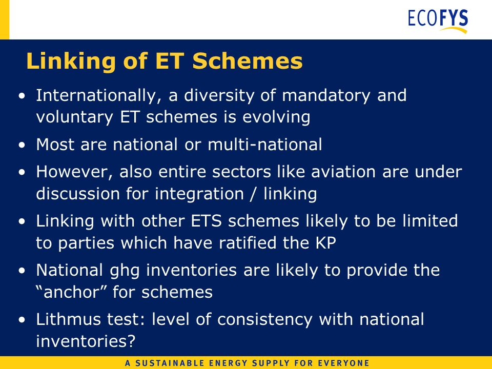 Linking of ET Schemes Internationally, a diversity of mandatory and voluntary ET schemes is evolving Most are national or multi-national However, also entire sectors like aviation are under discussion for integration / linking Linking with other ETS schemes likely to be limited to parties which have ratified the KP National ghg inventories are likely to provide the anchor for schemes Lithmus test: level of consistency with national inventories
