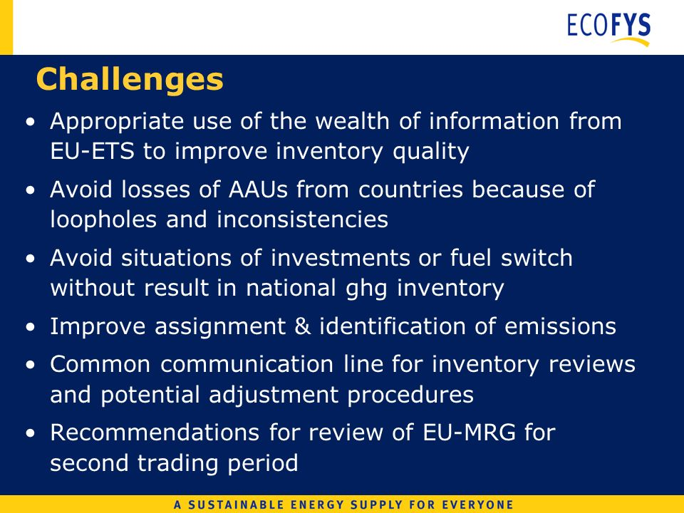 Challenges Appropriate use of the wealth of information from EU-ETS to improve inventory quality Avoid losses of AAUs from countries because of loopholes and inconsistencies Avoid situations of investments or fuel switch without result in national ghg inventory Improve assignment & identification of emissions Common communication line for inventory reviews and potential adjustment procedures Recommendations for review of EU-MRG for second trading period