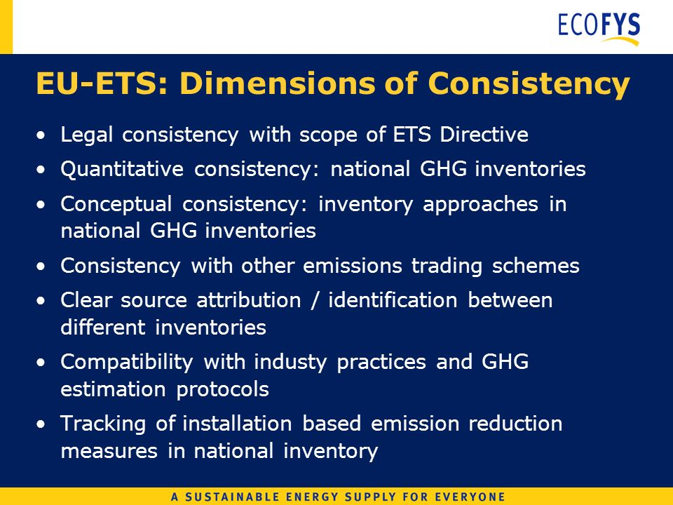 EU-ETS: Dimensions of Consistency Legal consistency with scope of ETS Directive Quantitative consistency: national GHG inventories Conceptual consistency: inventory approaches in national GHG inventories Consistency with other emissions trading schemes Clear source attribution / identification between different inventories Compatibility with industy practices and GHG estimation protocols Tracking of installation based emission reduction measures in national inventory