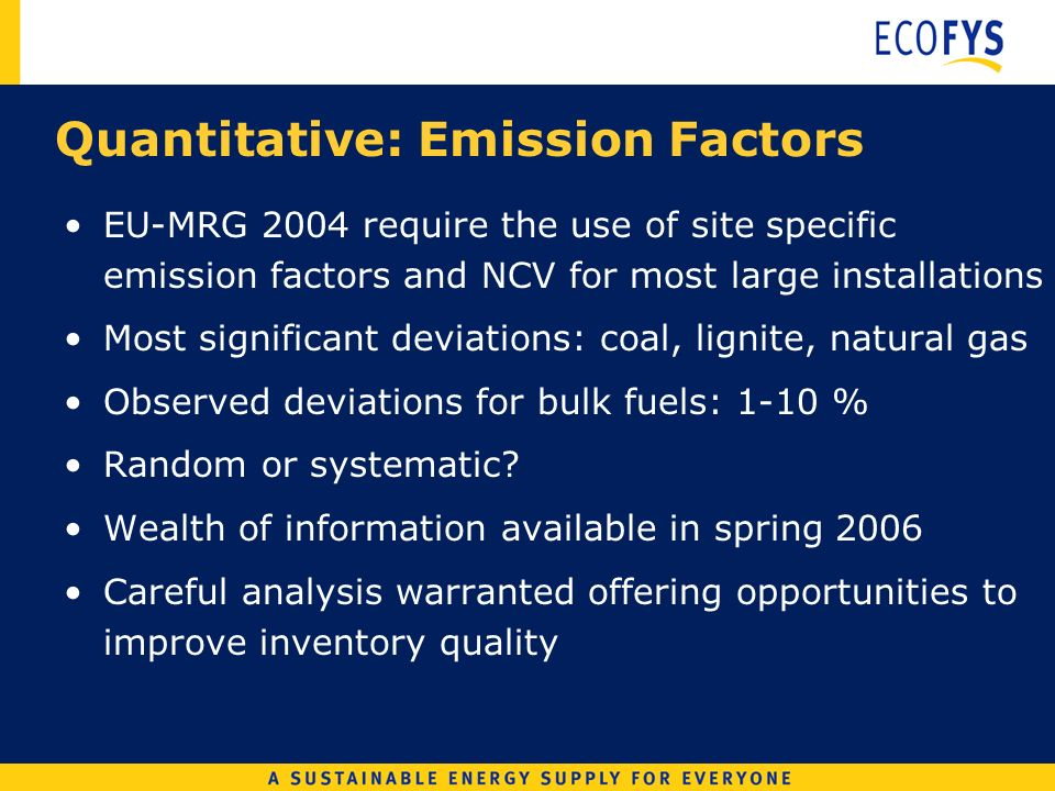 Quantitative: Emission Factors EU-MRG 2004 require the use of site specific emission factors and NCV for most large installations Most significant deviations: coal, lignite, natural gas Observed deviations for bulk fuels: 1-10 % Random or systematic.