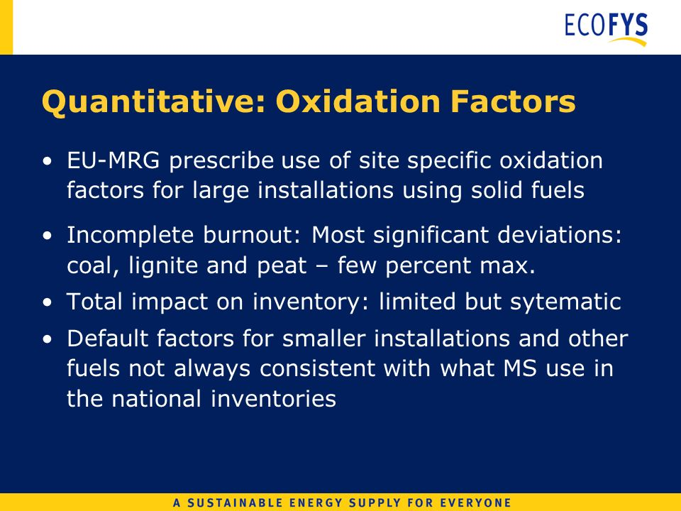 Quantitative: Oxidation Factors EU-MRG prescribe use of site specific oxidation factors for large installations using solid fuels Incomplete burnout: Most significant deviations: coal, lignite and peat – few percent max.