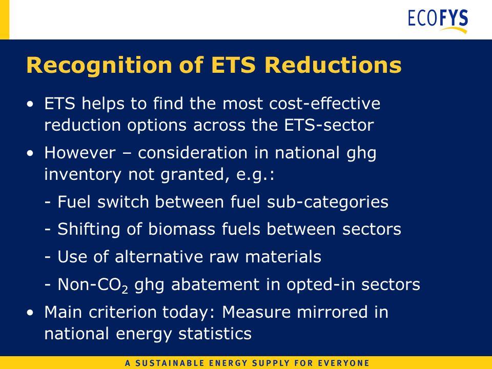 Recognition of ETS Reductions ETS helps to find the most cost-effective reduction options across the ETS-sector However – consideration in national ghg inventory not granted, e.g.: - Fuel switch between fuel sub-categories - Shifting of biomass fuels between sectors - Use of alternative raw materials - Non-CO 2 ghg abatement in opted-in sectors Main criterion today: Measure mirrored in national energy statistics
