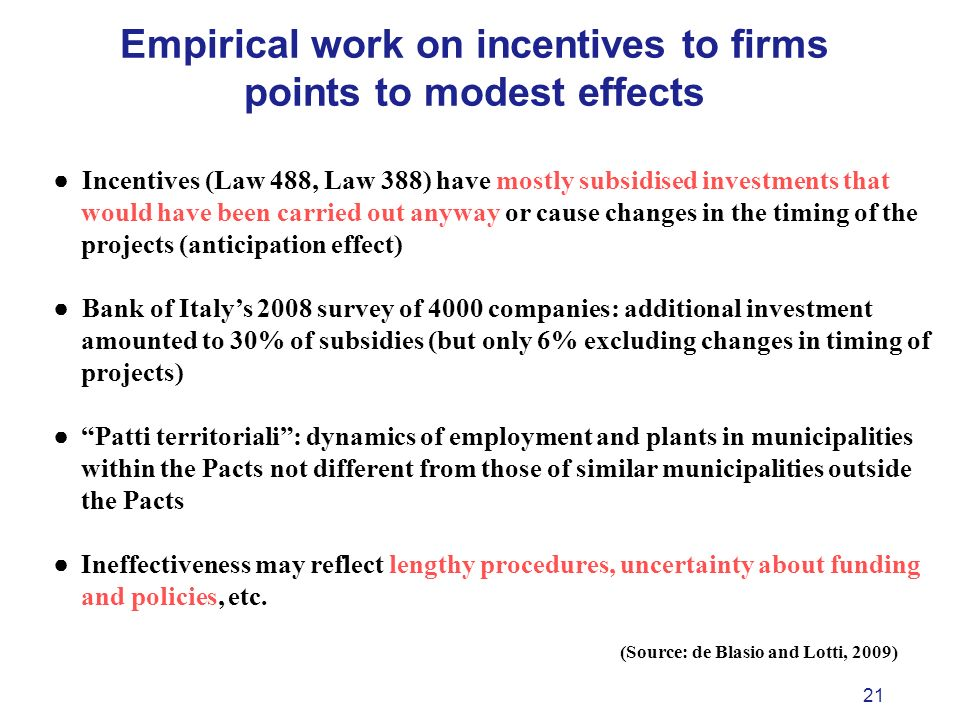 21 Empirical work on incentives to firms points to modest effects Incentives (Law 488, Law 388) have mostly subsidised investments that would have been carried out anyway or cause changes in the timing of the projects (anticipation effect) Bank of Italys 2008 survey of 4000 companies: additional investment amounted to 30% of subsidies (but only 6% excluding changes in timing of projects) Patti territoriali: dynamics of employment and plants in municipalities within the Pacts not different from those of similar municipalities outside the Pacts Ineffectiveness may reflect lengthy procedures, uncertainty about funding and policies, etc.