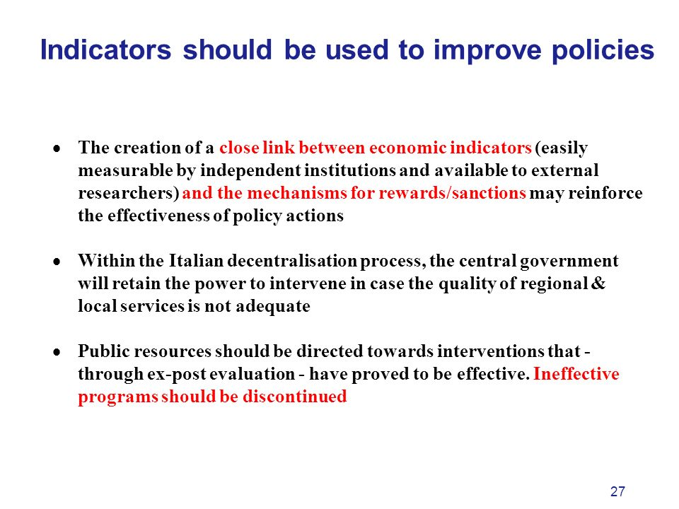 27 Indicators should be used to improve policies The creation of a close link between economic indicators (easily measurable by independent institutions and available to external researchers) and the mechanisms for rewards/sanctions may reinforce the effectiveness of policy actions Within the Italian decentralisation process, the central government will retain the power to intervene in case the quality of regional & local services is not adequate Public resources should be directed towards interventions that - through ex-post evaluation - have proved to be effective.