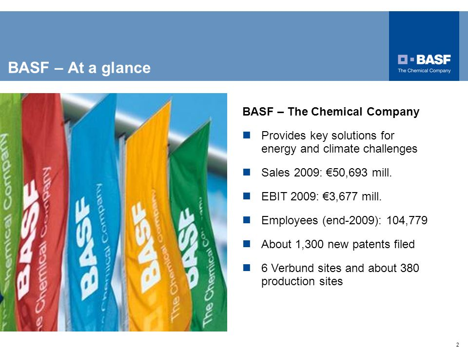 2 BASF – The Chemical Company Provides key solutions for energy and climate challenges Sales 2009: 50,693 mill. EBIT 2009: 3,677 mill. Employees (end-