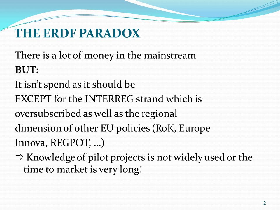 THE ERDF PARADOX There is a lot of money in the mainstream BUT: It isnt spend as it should be EXCEPT for the INTERREG strand which is oversubscribed as well as the regional dimension of other EU policies (RoK, Europe Innova, REGPOT, …) Knowledge of pilot projects is not widely used or the time to market is very long.