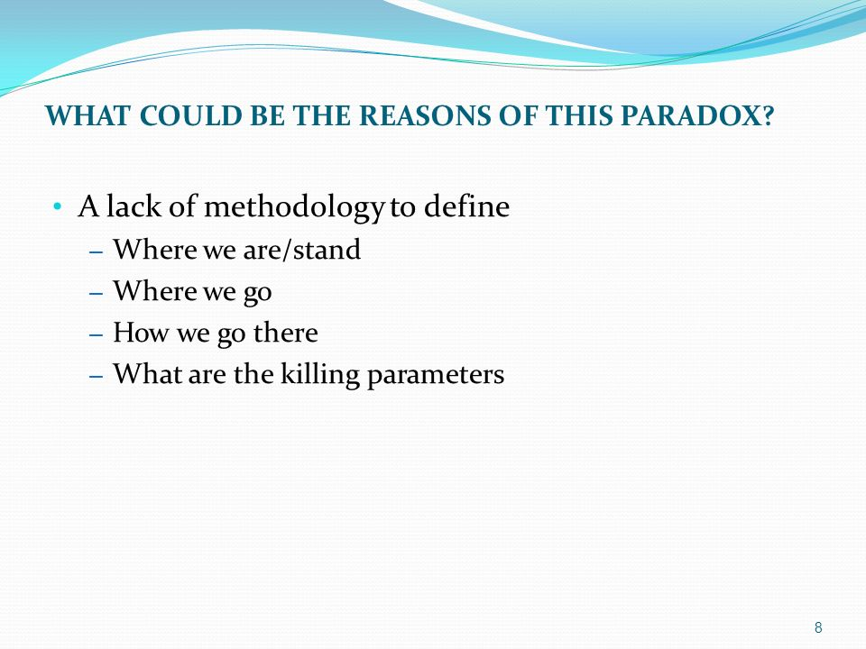 A lack of methodology to define – Where we are/stand – Where we go – How we go there – What are the killing parameters WHAT COULD BE THE REASONS OF THIS PARADOX.
