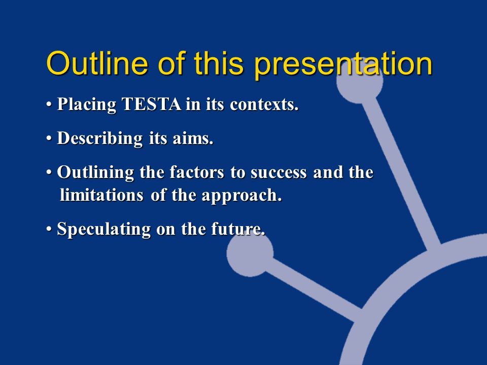 Outline of this presentation Placing TESTA in its contexts. Placing TESTA in its contexts. Describing its aims. Describing its aims. Outlining the fac