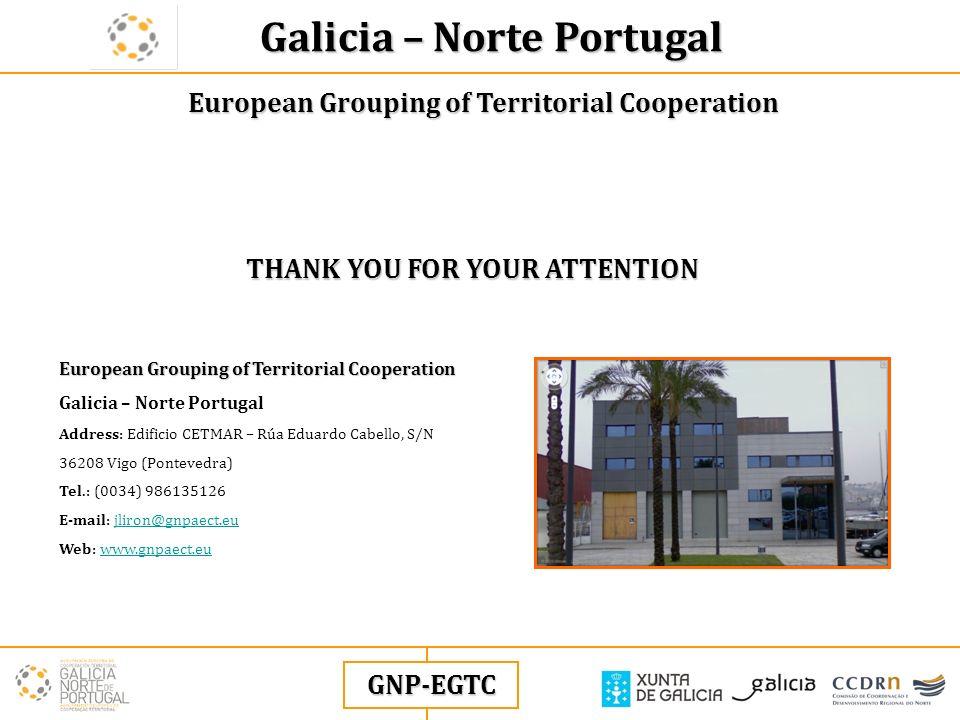 European Grouping of Territorial Cooperation GNP-EGTC THANK YOU FOR YOUR ATTENTION Galicia – Norte Portugal European Grouping of Territorial Cooperation European Grouping of Territorial Cooperation Galicia – Norte Portugal Address: Edificio CETMAR – Rúa Eduardo Cabello, S/N 36208 Vigo (Pontevedra) Tel.: (0034) 986135126 E-mail: jliron@gnpaect.eujliron@gnpaect.eu Web: www.gnpaect.euwww.gnpaect.eu