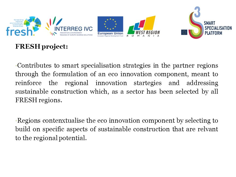 36 FRESH project: Contributes to smart specialisation strategies in the partner regions through the formulation of an eco innovation component, meant to reinforce the regional innovation startegies and addressing sustainable construction which, as a sector has been selected by all FRESH regions.
