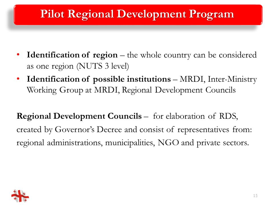 Pilot Regional Development Program Identification of region – the whole country can be considered as one region (NUTS 3 level) Identification of possible institutions – MRDI, Inter-Ministry Working Group at MRDI, Regional Development Councils Regional Development Councils – for elaboration of RDS, created by Governors Decree and consist of representatives from: regional administrations, municipalities, NGO and private sectors.