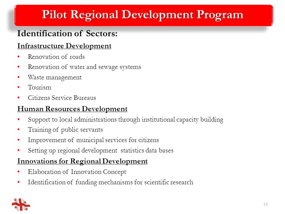 Pilot Regional Development Program Identification of Sectors: Infrastructure Development Renovation of roads Renovation of water and sewage systems Waste management Tourism Citizens Service Bureaus Human Resources Development Support to local administrations through institutional capacity building Training of public servants Improvement of municipal services for citizens Setting up regional development statistics data bases Innovations for Regional Development Elaboration of Innovation Concept Identification of funding mechanisms for scientific research 16