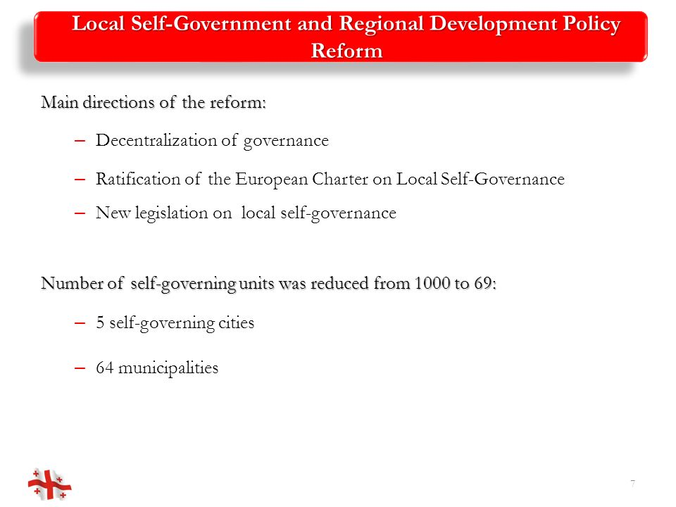 Local Self-Government and Regional Development Policy Reform Institutionalization of Regional Policy 8 2010 (1) Diagnostic Report (2) Strategic Recommendations 2009 (1) Ministry of Regional Development and Infrastructure of Georgia (2) Task Force and 7 Working Groups 2008 D Draft Local Self-Government Reform Strategy